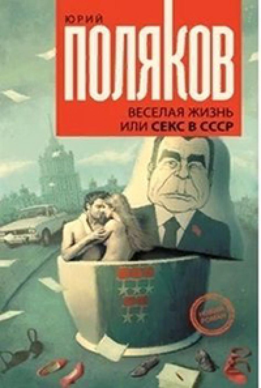 Юрий ПОЛЯКОВ. Веселая жизнь, или Секс в СССР. Хроника тех еще лет.